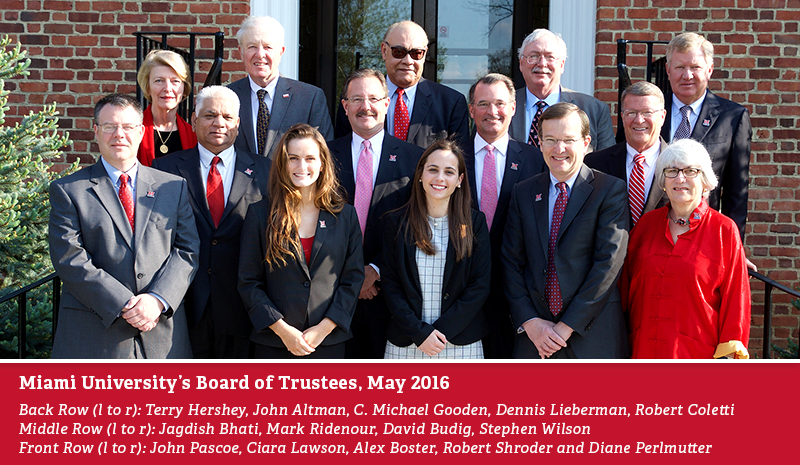 Miami University Board of Trustees, May 2016-Back Row (l to r): Terry Hershey, John Altman, C. Michael Gooden, Dennis Lieberman, Robert Coletti-Middle Row (l to r): Jagdish Bhati, Mark Ridenour, David Budig, Stephen Wilson-Front Row (l to r): John Pascoe, Ciara Lawson, Alex Boster, Robert Shroder and Diane Perlmutter