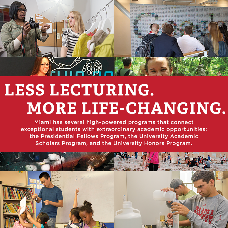 Less Lecturing. More Life-Changing. Miami has several high-powered programs that connect exceptional students with extraordinary academic opportunities: the University Academic Scholars Program and the University Honors Program.