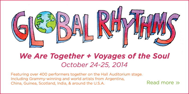 Global Rhythms Friday October 24-25, 2014, We Are Together and Voyages of the Soul. Featuring over 400 performers together on the Hall Auditorium stage, including grammy-winning and world artists from Argentina, China, Guinea, Scotland, India, and around the USA. Read more.