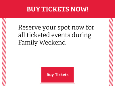 Buy Tickets Now! Reserve your spot now for all ticketed events during Family Weekend. Buy tickets button