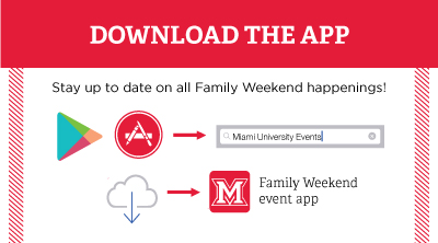 Download the App. Stay up to date on all Family Weekend happenings! Go to Google Play of the App Store and search for Miami University Events. Download the Family Weekend event app. height=