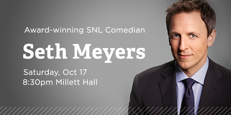 Family Weekend Just Announced. Award-winning SNL comedian Seth Meyers- Saturday, October 17 8:30pm Millett Hall- On Sale June 1