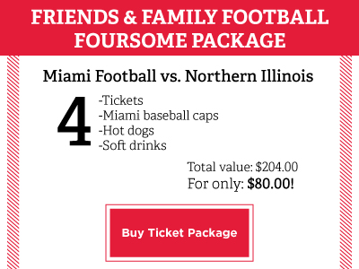Friends and Family Football Foursome Package. Miami Football vs. Northern Illinois. 4 tickets, Miami baseball caps, hot dogs, and soft drinks. Total value: $204. For only: $80! Use special offer code: FamilyWeekend2015. Buy Ticket Package Button