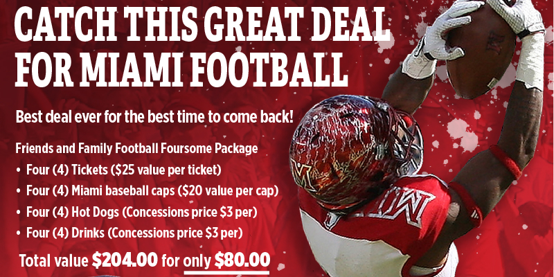 Catch this great deal for Miami Football. Best deal ever for the best time to come back! Friends and Family Football Foursome Package- 4 tickets ($25 value per ticket), 4 Miami baseball caps ($20 value per cap), 4 hot dogs (concessions $3 per), 4 drinks (concessions price $3 per). Total value $204 for only $80. Picture of Miami football player catching football.