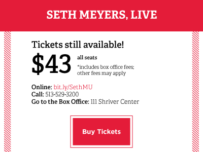 Seth Meyers, Live. Tickets still available! $43 all seats* includes box office fees; other fees may apply. Online: bit.ly/SethMU. Call: 513-529-3200. Go to the Box Office: 111 Shriver Center. Buy Tickets Button
