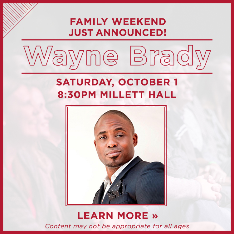 Family Weekend just announced! Wayne Brady. October 1, 8:30PM Millett Hall. Miami pre-sale June 30-July15. Learn more »