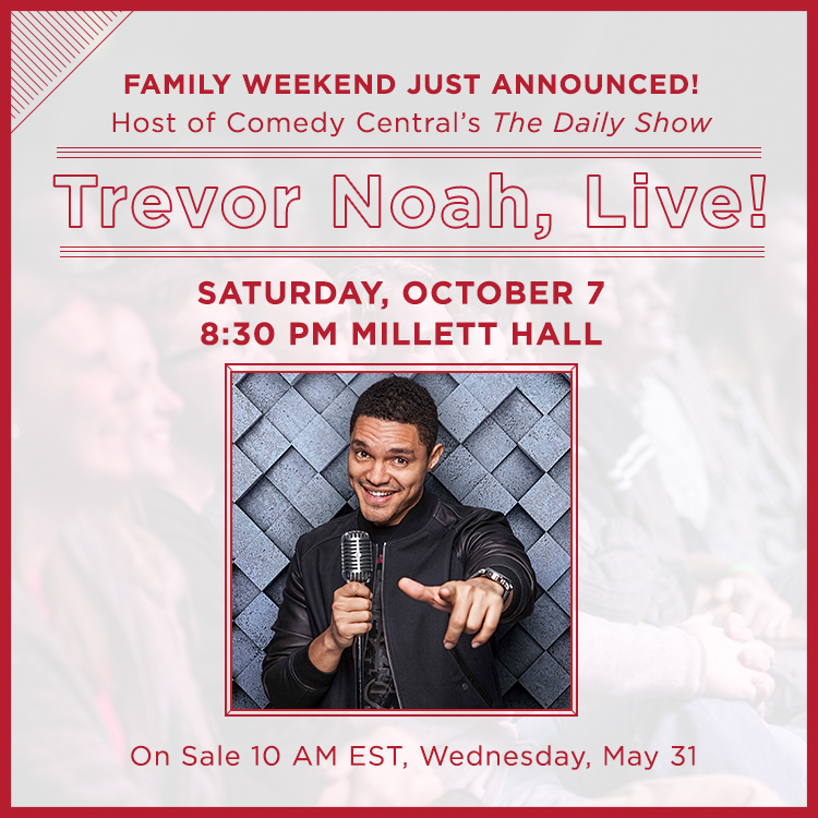 Family Weekend Just Announced! Host of Comedy Central's The Daily Show. Trevor Noah, Live! Saturday, October 7 8:30 pm, Millett hall. On sale 10 am EST, Wednesday May 31