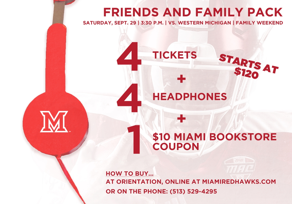 Friends and Family Pack- Saturday, Sept. 29 vs. Western Michigan, Family Weekend. 4 tickets + 4 headphones + 1 $10 Miami bookstore coupon. Starts at $120. How to buy... at orientation, online at MiamiRedHawks.com, or on the phone: (513) 529-4295