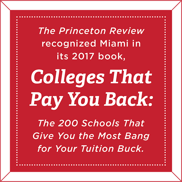 The Princeton Review recognized Miami in its 2017 book, Colleges That Pay You Back: The 200 Schools That Give You the Most Bang for Your Tuition Buck.