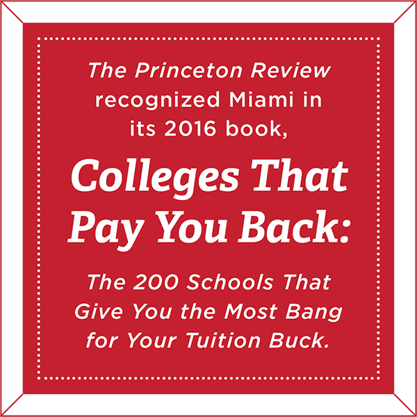The Princeton Review recognized Miami in its 2016 book, Colleges That Pay You Back: The 200 Schools That Give You the Most Bang for Your Tuition Buck.