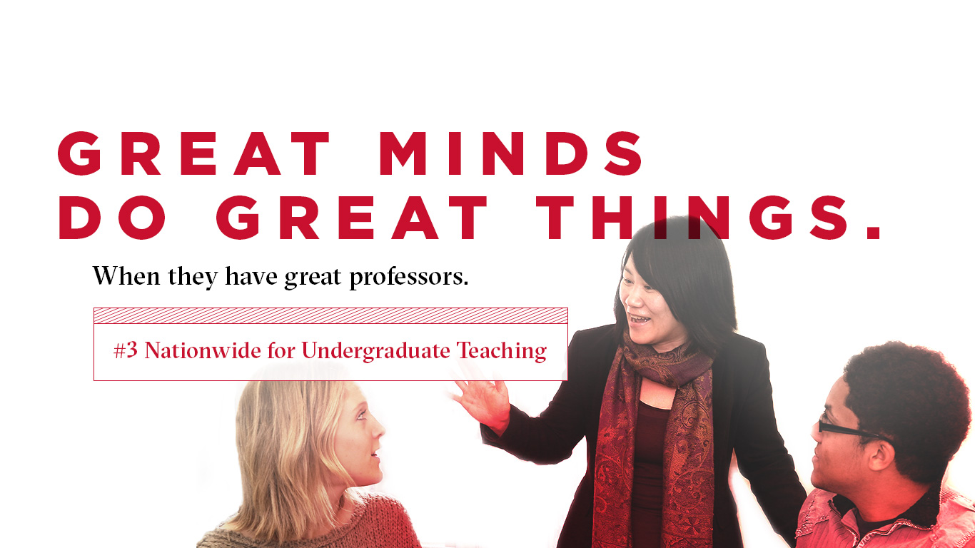 Great minds do great things. When they have great professors. Number 3 nationwide for undergraduate teaching.