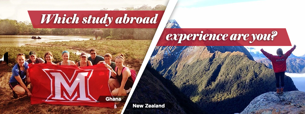 Which study abroad experience are you? Ghana: photo of students holding a Miami flag with an elephant in the background. New Zealand: Photo of student in a Miami shirt standing with her arms raised on a mountain range
