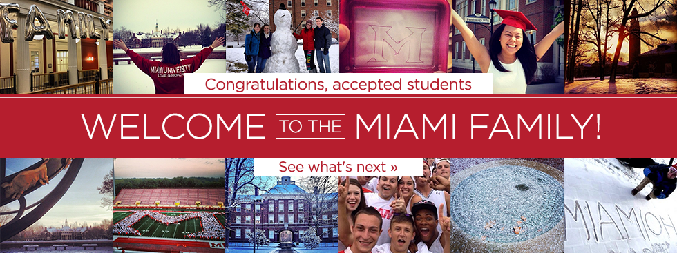 Congratulations, accepted students. Welcome to the Miami Family! See what's next » Social media photos of Miami students celebrating and snowy campus buildings.