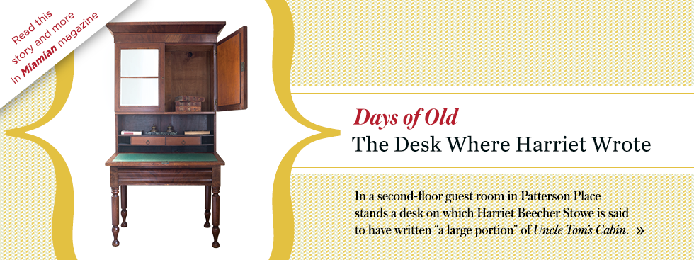 Days of old. The Desk Where Harriet Wrote. In a second-floor guest room in Patterson Place stands a desk on which Harriet Beecher Stowe is said to have written a large portion of Uncle Tom's Cabin. Read this story and more in Miamian magazine.