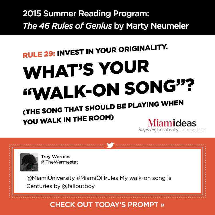 2015 Summer Reading Program: The 46 Rules of Genius by Marty Neumeier. Rule 29: Invest in your originality. What's your 'walk-on song'? The song that should be playing when you walk in the room Trey Wermes @TheWermestat @MiamiUniversity #MiamiOHrules My walk-on song is Centuries by @falloutboy Check out today's prompt »