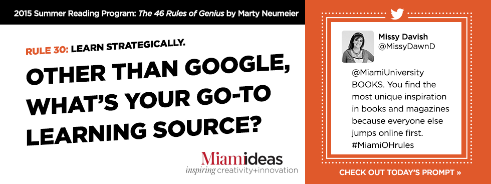 2015 Summer Reading Program: The 46 Rules of Genius by Marty Neumeier. Rule 30: Learn Strategically. Other than Google, what's your go-to learning source? Missy Davish @MissyDawnD @MiamiUniversity BOOKS. You find the most unique inspiration in books and magazines because everyone else jumps online first. #MiamiOHrules Check out today's prompt »