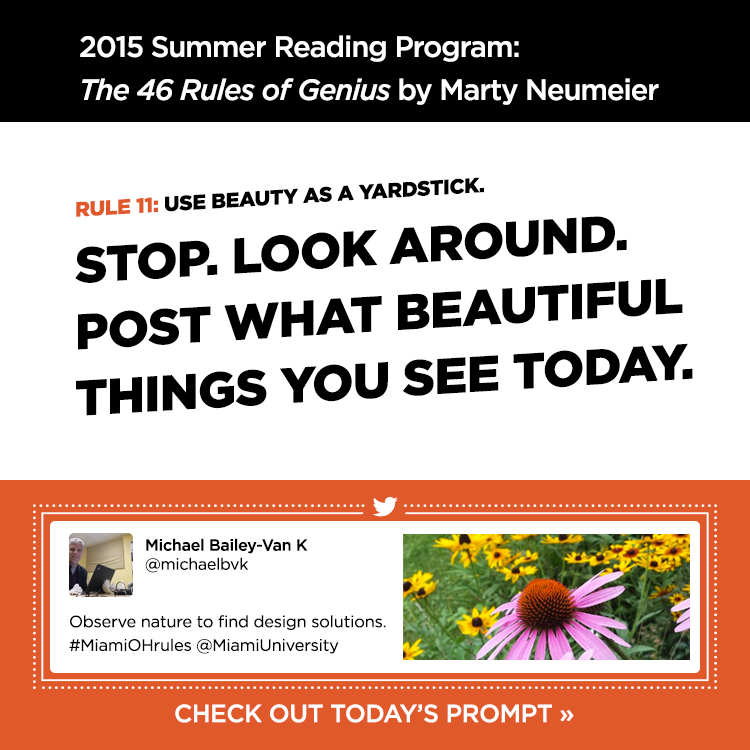 2015 Summer Reading Program: The 46 Rules of Genius by Marty Neumeier. Rule 11: Use beauty as a yardstick. Stop. Look around. Post what beautiful things you see today. Michael Bailey-Van K @michaelbvk. 'Observe nature to find design solutions. #MiamiOHrules @MiamiUniversity' Check out today's prompt »