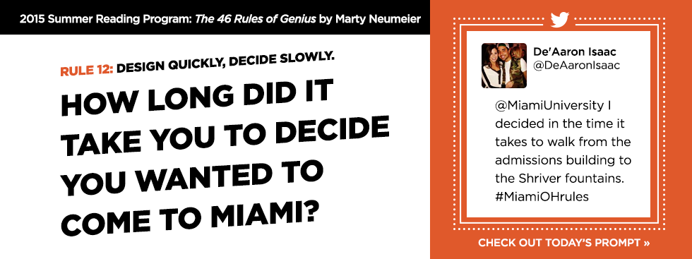 2015 Summer Reading Program: The 46 Rules of Genius by Marty Neumeier. Rule 1Design quickly, decide slowly. How long did it take you to decide you wanted to come to Miami? -De'Aaron Isaac @DeAaronIsaac '@MiamiUniversity I decided in the time it takes to walk from the admissions building to the Shriver fountains. #MiamiOHrules' Check out today's prompt »