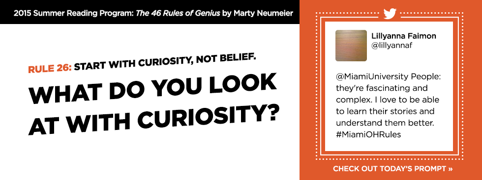 2015 Summer Reading Program: The 46 Rules of Genius by Marty Neumeier. Rule 26: Start with curiosity, not belief. What do you look at with curiosity? Lillyanna Faimon @lillyannaf '@MiamiUniversity People: they're fascinating and complex. I love to be able to learn their stories and understand them better. #MiamiOHRules' Check out today's prompt »