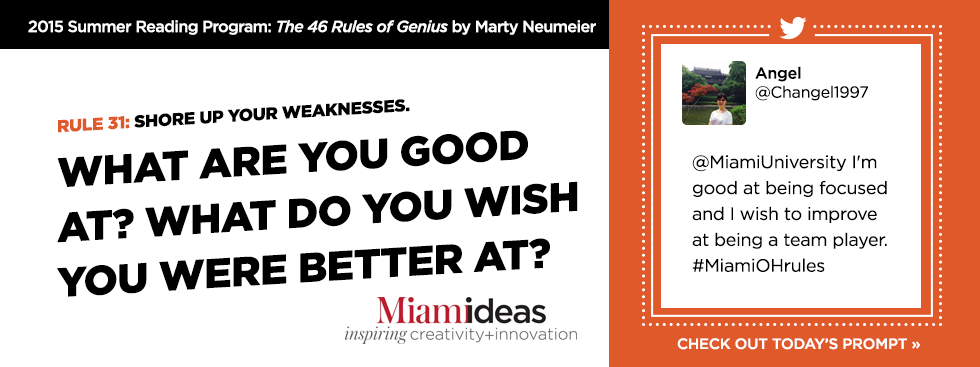 2015 Summer Reading Program: The 46 Rules of Genius by Marty Neumeier. Rule 31: Shore up your weaknesses. What are you good at? What do you wish you were better at? Angel @Changel1997 '@MiamiUniversity I'm good at being focused and I wish to improve at being a team player #MiamiOHrules' Check out today's prompt » Miamideas: Inspiring Creativity and Inovation
