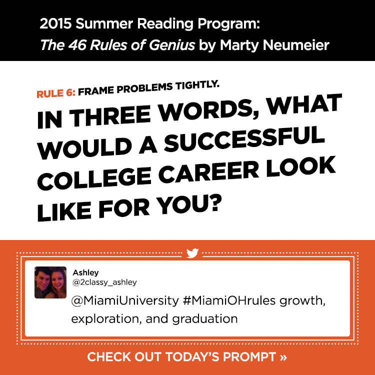 2015 Summer Reading Program: The 46 Rules of Genius by Marty Neumeier. Rule 6: Frame problems tightly. In three words, what would a successful college career look like for you? - Ashley @2classy_ashley - @MiamiUniversity #MiamiOHrules growth, exploration, and graduation. Check out today's prompt »