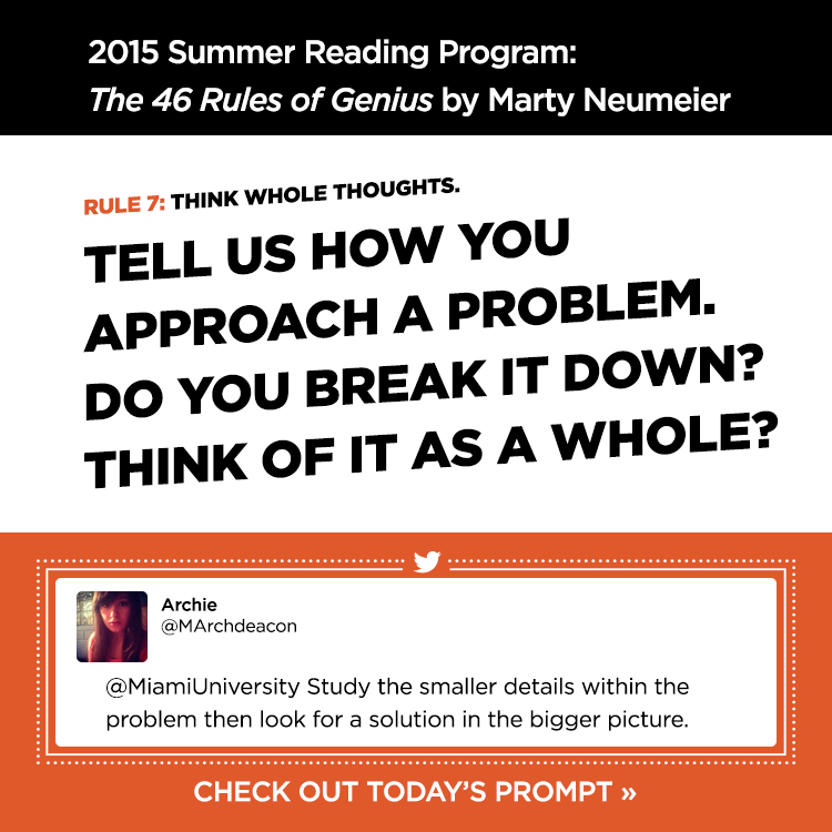 2015 Summer Reading Program: The 46 Rules of Genius by Marty Neumeier. Rule 7: Think whole thoughts. Tell us how you approach a problem. Do you break it down? Think of it as a whole? - Archie @MArchdeacon. @MiamiUniversity Study the smaller details within the problem then look for a solution in the bigger picture. #MiamiOHrules. Check out today's prompt »