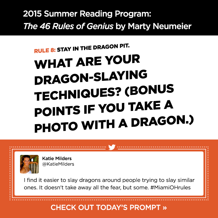 2015 Summer Reading Program: The 46 Rules of Genius by Marty Neumeier. Rule 8: Stay in the dragon pit. What are your dragon-slaying techniques? (Bonus points if you take a photo with a dragon.). -Katie Milders @KatieMilders. I find it easier to slay dragons around people trying to slay similar ones. It doesn't take away all the fear, but some. #MiamiOHrules. Check out today's prompt »