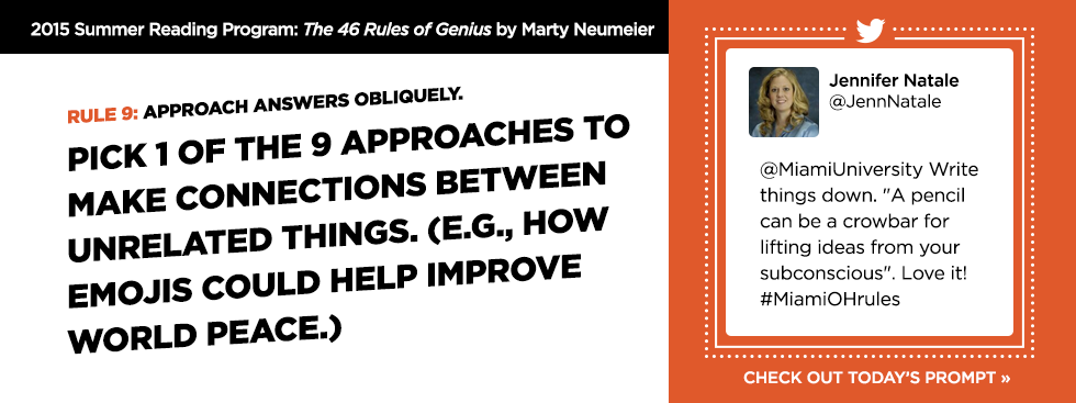 2015 Summer Reading Program: The 46 Rules of Genius by Marty Neumeier. Rule 9: Approach answers obliquely. Pick 1 of the 9 approaches to make connections between unrelated things. e.g., how emojis could help improve world peace. -Jennifer Natale @JennNatale @MiamiUniversity Write things down. A pencil can be a crowbar for lifting ideas from your subconscious. Love it! #MiamiOHrules. Check out today's prompt »