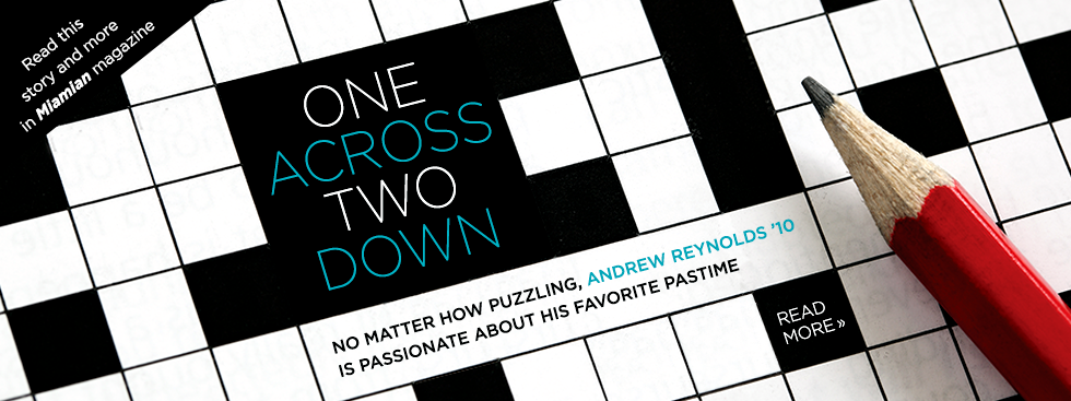 One Across Two Down. No matter how puzzling, Andrew Reynolds '10 is passionate about his favorite pastime. Read more » Read this story and more in Miamian magazine. Close-up photo of a blank crossword puzzle and a red pencil.