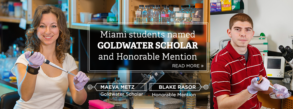 Miami students named Goldwater Scholar and Honorable Mention. Read more » Photo of Maeva Metz, Goldwater scholar, and Blake Rasor, Honorable Mention, sitting in a lab, conducting research