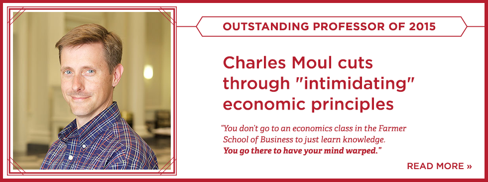 Outstanding professor of 2015. Charles Moul cuts through 'intimidating' economic principles. 'You don't go to an economics class in the Farmer School of Business to just learn knowledge. You go there to have your mind warped.' Read More » Headshot of Charles Moul in the Farmer School of Business