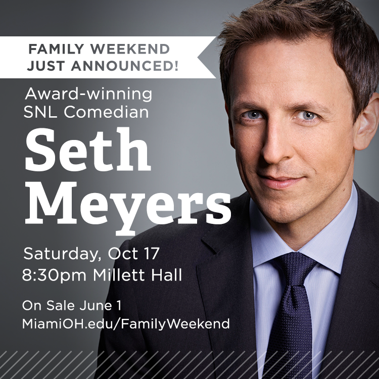 Family Weekend just announced. Award-winning SNL Comedian Seth Meyers Saturday, Oct 17, 8:30pm Millett Hall. On Sale June 1. miamioh.edu/familyWeekend. Photo of Seth Meyers