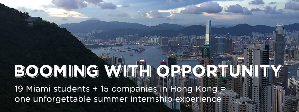 Booming with opportunity. 19 Miami students + 15 companies in Hong Kong = one unforgettable summer internship experience. Photo of the Hong Kong skyline with mountains in the foreground and background.