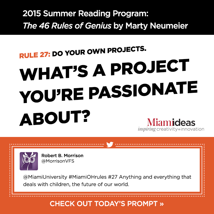 2015 Summer Reading Program: The 46 Rules of Genius by Marty Neumeier. Rule 27: Do your own projects. What's a project you're passionate about? Robert B. Morrison @MorrisonVFS '@MiamiUniversity #MiamiOHrules #27 Anything and everything that deals with children, the future of our world.' Miamiideas inspiring creativity+innovation. Check out today's prompt »