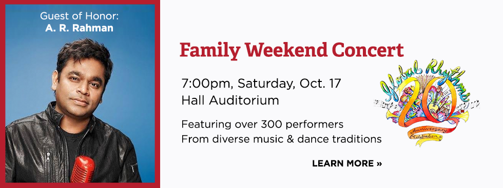 Family Weekend Concert. 7pm. Saturday, October 17. Hall Auditorium. Featuring over 300 performers from diverse music and dance traditions. Guest of Honor: AR Rahman. Learn more »
