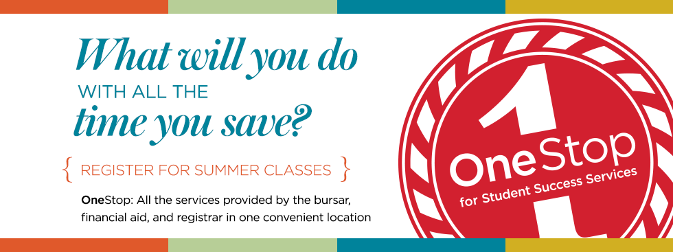 What will you do with all the time you save? {register for summer classes} OneStop: All the services provided by the bursar, financial aid, and registrar in one convenient location. One Stop for Student Success Services logo.