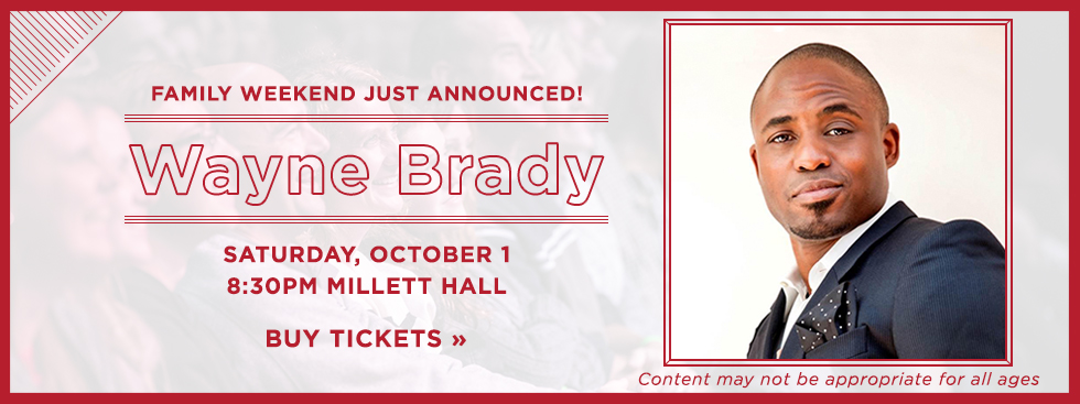 Family Weekend just announced! Wayne Brady. Saturday, October 1. 8:30PM Millett Hall. Buy Tickets »