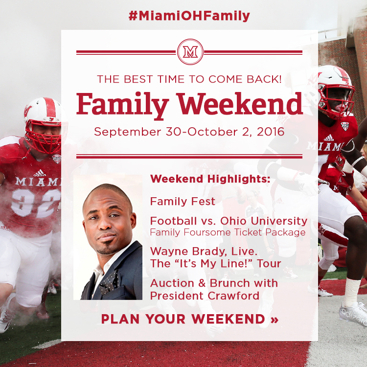 The best time to come back! Family Weekend. September 30-October 2, 2016. Weekend highlights: Family Fest, Football vs. Ohio University (Family Foursome Ticket Package), Wayne Brady, Live. The 'It's my Line!' Tour, Auction and Brunch with President Crawford. #MiamiOHFamily. Plan your weekend » Photo of Wayne Brady. Photo of football players running onto the field