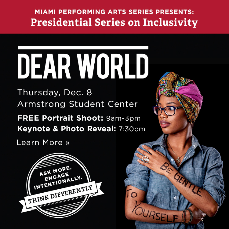 Dear World. Thursday Dec 8, Armstrong Student Center. Free portrait shoot: 9am-3pm. Keynote and photo reveal: 7:30pm. Learn More » Miami Performing Arts Series Presents: Presidential Series on Inclusivity. Ask more. Engage intentionally. Think Differently. Photo of a woman with 'There's power in every story' written on her arms.