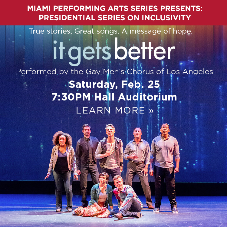 True stories. Great songs. A message of hope. It gets better. Performed by the Gay Men's Chorus of Los Angeles. Saturday, Feb 25. 7:30 pm Hall Auditorium. Learn More » Miami Performing Arts Series presents: Presidential Series on Inclusivity.