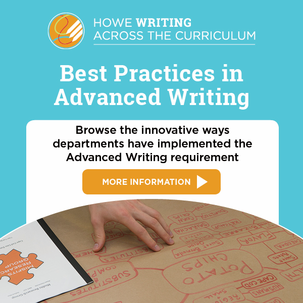 Howe Writing Across the Curriculum logo. Best Practices in Advanced Writing. Browse the innovative ways departments have fulfilled the Advanced Writing requirement. More Information. arrow graphic. Image of hand pointing to handwriting on brown paper.