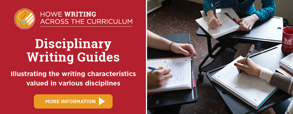 Howe Writing Across the Curriculum logo. Disciplinary writing guides illustrating the writing characteristics valued in various disciplines. More information. Image of three students writing in notebooks at desks.