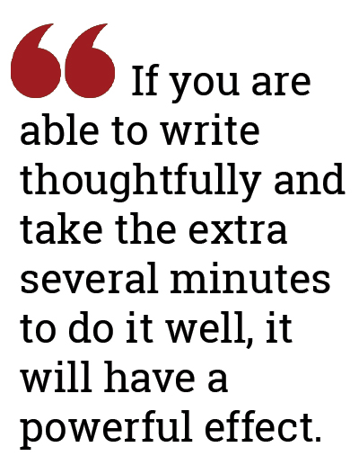 If you are able to write thoughtfully and take the extra several minutes to do it well, it will have a powerful effect.