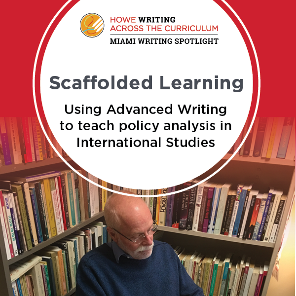 Howe Writing Across the Curriculum Miami Writing Spotlight. Scaffolded learning: Using Advanced Writing to teach policy analysis in International Studies