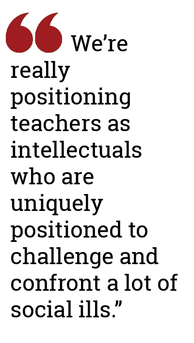 """We're really positioning teachers as intellectuals who are uniquely positioned to challenge and confront a lot of social ills."""
