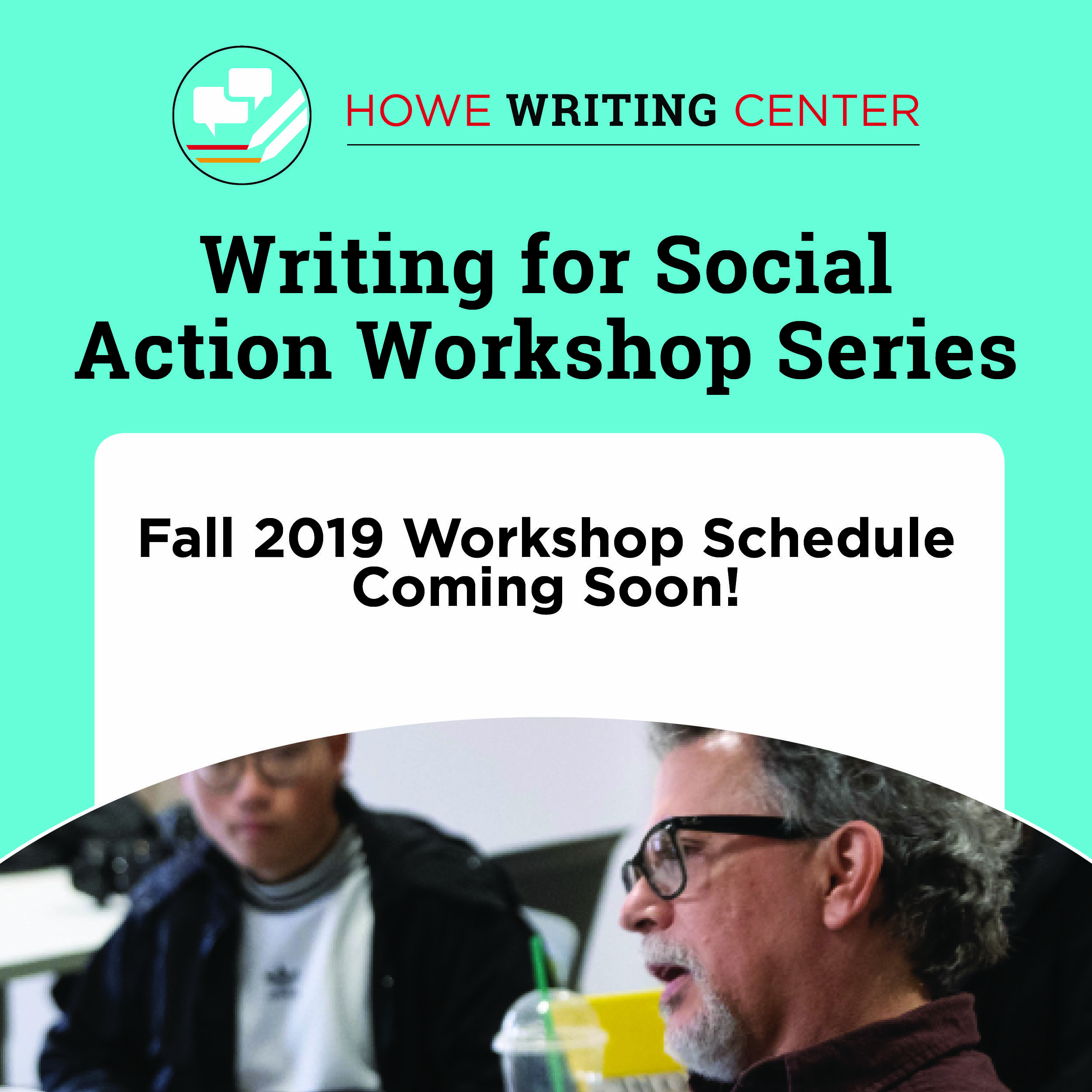 Howe Writing Center. Writing For Social Action Workshop Series. Fall 2019 Workshop Schedule Coming Soon!