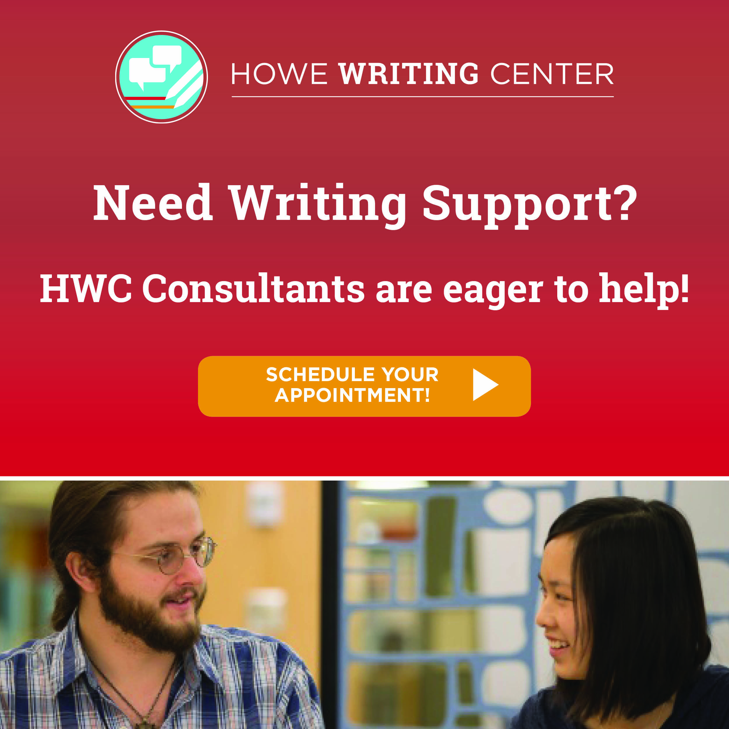 Howe Writing Center. Need Writing Support? HWC Consultants are eager to help! Click to schedule your appointment.