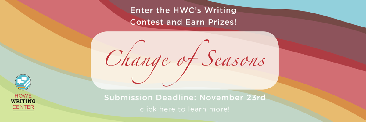 "Enter the HWC's Writing Contest! The theme is ""Change of Seasons."" First prize gets a $100 gift card and runner-up gets a $50 gift card. The submission deadline is November 23rd. Click to learn more."