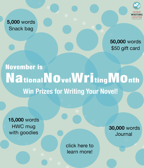 November is National Novel Writing Month (NaNoWriMo) at the HWC! You can win prizes for writing your novel, with prizes available at four word-count milestones. 5,000 words=a snack bag. 15,000 words=HWC mug with goodies. 30,000 words=Journal. 50,000 words=$50 gift card. Click to learn more.