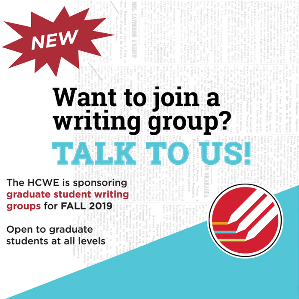 New! Want to join a writing group? Talk to us! The HCWE is sponsoring graduate student writing groups for Fall 2019. Open to graduate students at all levels.